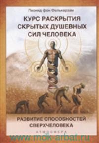 Курс развития скрытых душевных сил человека : развитие способностей Сверхчеловека
