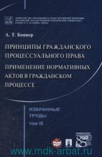 Избранные труды : в 7 т. Т.3. Принципы гражаданского процессуального права. Применение нормативных актов в гражданском процессе