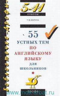 55 устных тем по английскому языку для школьников : 5-11-й классы