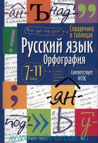 Русский язык : орфография : 7-11-й классы : справочник в таблицах (соответствует ФГОС)