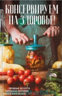 Консервируем (на) здоровье! Овощные ассорти, борщевые заправки, салаты, икра, зелень