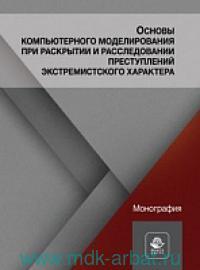 Основы компьютерного моделирования при раскрытии и расследовании преступлений экстремистского характера : монография