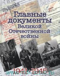 Главные документы Великой Отечественной войны, 1941-1945 : альбом