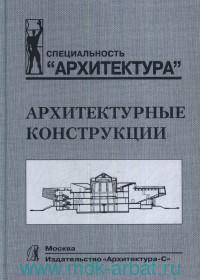 Архитектурные конструкции : учебник для вузов по специальности «Архитектура»