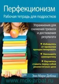 Перфекционизм. Рабочая тетрадь для подростков. Упражнения для снижения тревоги и достижения результата