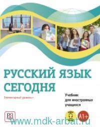 Русский язык сегодня : Элементарный уровень+ (А1+) : Учебник для иностранных учащихся