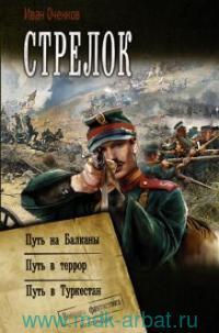 Стрелок : Путь на Балканы ; Путь в террор ; Путь в Туркестан : сборник