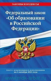 Федеральный закон «Об образовании в Российской Федерации» : текст с последними изменениями и дополнениями на 1 октября 2021 год