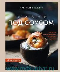 Жизнь под соусом : рецепты из кулинарного дневника гурмана
