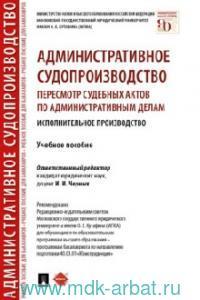 Административное судопроизводство : пересмотр судебных актов по административным делам. Исполнительное производство : учебное пособие