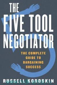 The Five Tool Negotiator : The Complete Guide to Bargaining Success