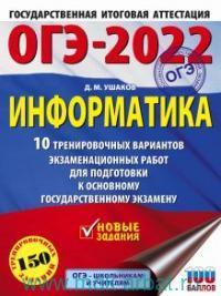 ОГЭ-2022 : Информатика : 10 тренировочных вариантов экзаменационных работ для подготовки к единому государственному экзамену