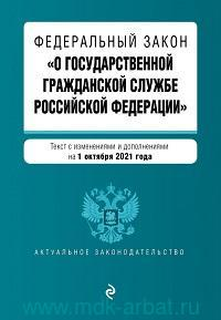 Федеральный закон «О государственной гражданской службе Российской Федерации» : текст с изменениями и дополнениями на 1 октября 2021 года