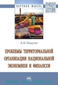 Проблемы территориальной организации национальной экономики и финансов : монография