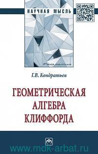 Геометрическая алгебра Клиффорда : монография