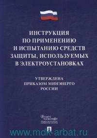 Инструкция по применению и испытанию средств защиты, используемых в электроустановках. Утверждена приказом МИНЭНЕРГО России