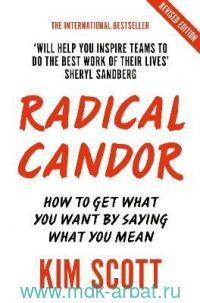 Radical Candor : How to Get What You Want by Saying What You Mean