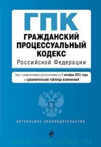 Гражданский процессуальный кодекс Российской Федерации : тест с изменениями и дополнениями на 1 октября 2021 года + сравнительная таблица изменений