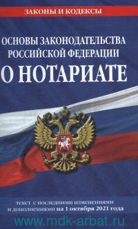 Основы законодательства Российской Федерации о нотариате : текст с последними изменениями и дополнениями на 1 октября 2021 года