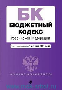 Бюджетный кодекс Российской Федерации : текст с последними изменениями и дополнениями на 1 октября 2021 г.