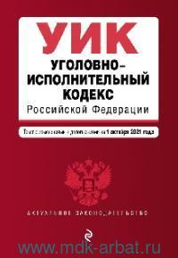 Уголовно-исполнительный кодекс Российской Федерации : текст с изменениями и дополнениями на 1 октября 2021 г.