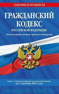 Гражданский кодекс Российской Федерации. Части первая, вторая, третья и четвертая : текст с изменениями и дополнениями на 1 октября 2021 года