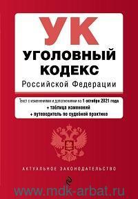 Уголовный кодекс Российской Федерации : текст с изменениями и дополнениями на 1 октября 2021 года + таблица изменений + путеводитель по судебной практике