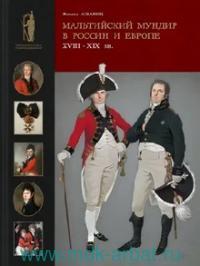 Мальтийский мундир в России и Европе : XVIII - XIX вв. = Maltese uniforms in Russia and Europe in the 18th and 19th centuries