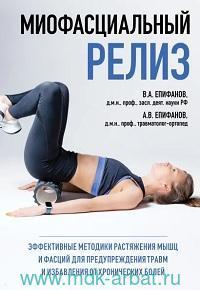 Миофасциальный релиз : эффективные методики растяжения мышц и фасций для предупреждения травм и избавления от хронических болей