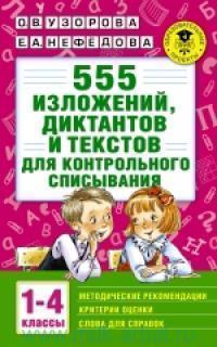 555 изложений, диктантов и текстов для контрольного списывания : с методическими рекомендациями, критериями оценки, словами для справок : 1-4-й классы