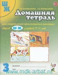Домашняя тетрадь № 3 для закрепления произношения шипящих звуков Ш, Ж у детей 5-7 лет : пособие для логопедов, воспитателей и родителей