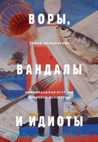 Воры, вандалы и идиоты : Криминальная история русского искусства
