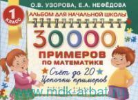 30000 примеров по математике : счет до 20. Цепочки примеров : 1-й класс