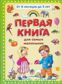 Первая книга для самых маленьких : от 6 месяцев до 3 лет