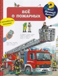 Что? Почему? Зачем? : Все о пожарных