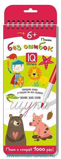 Пишем без ошибок. IQ-прописи : Обводим слова и пишем их без ошибок : пиши и стирай 1000 раз : для детей от 6 лет