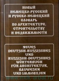 Новый немецко-русский и русско-немецкий словарь по архитектуре, строительству и недвижимости : свыше 130 000 терминов, сочетаний, эквивалентов и значений