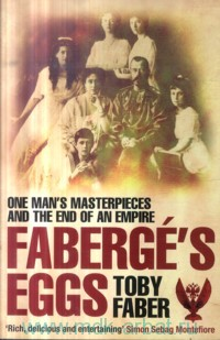 Faberge's Eggs : One Man's Masterpieces and the End of an Empire