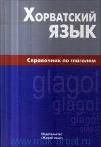 Хорватский язык : Справочник по глаголам