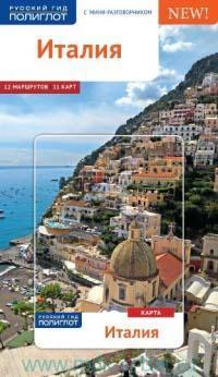 Италия : путеводитель с мини-разговорником : 12 маршрутов, 11 карт