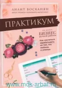 Практикум по книге «Бизнес ручной работы. Как научиться зарабатывать на том, что любишь и умеешь»