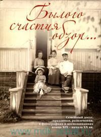 Былого счастия обзор... : Семейный досуг, праздники, развлечения, в фотографиях и воспоминаниях конца XIX - начала XX вв.