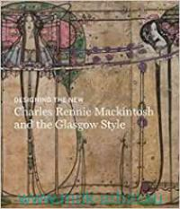 Designing the New : Charles Rennie Mackintosh : Making the Glasgow Style