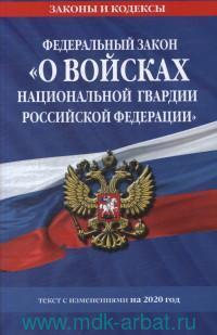 Федеральный закон «О войсках национальной гвардии Российской Федерации» : текст с изменениями на 2020 год