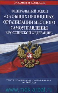 Федеральный закон «Об общих принципах организации местного самоуправления в Российской Федерации» : текст с изменениями и дополнениями на 2020 год