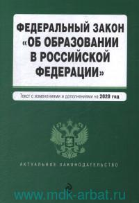 Федеральный закон об образовании в Российской Федерации : текст с изменениями  и дополнениями на 2020 год