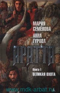 Аратта. Кн.1. Великая Охота : роман