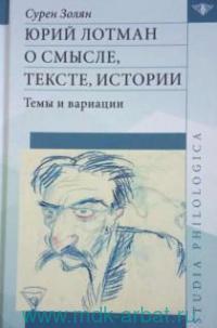 Юрий Лотман : О смысле, тексте, истории. Темы и вариации