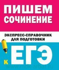 Пишем сочинение : экспресс-справочник для подготовки к ЕГЭ