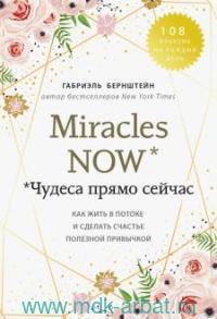 Miraclres now : Чудеса прямо сейчас : как жить в потоке и сделать счастье полезной привычкой